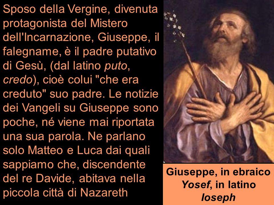 Sposo della Vergine, divenuta protagonista del Mistero dell Incarnazione, Giuseppe, il falegname, è il padre putativo di Gesù, (dal latino puto, credo), cioè colui che era creduto suo padre.