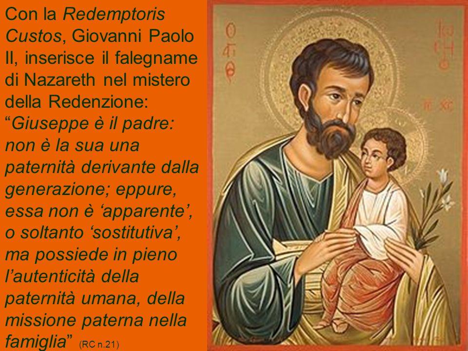 Con la Redemptoris Custos, Giovanni Paolo II, inserisce il falegname di Nazareth nel mistero della Redenzione:Giuseppe è il padre: non è la sua una paternità derivante dalla generazione; eppure, essa non è apparente, o soltanto sostitutiva, ma possiede in pieno lautenticità della paternità umana, della missione paterna nella famiglia (RC n.21)