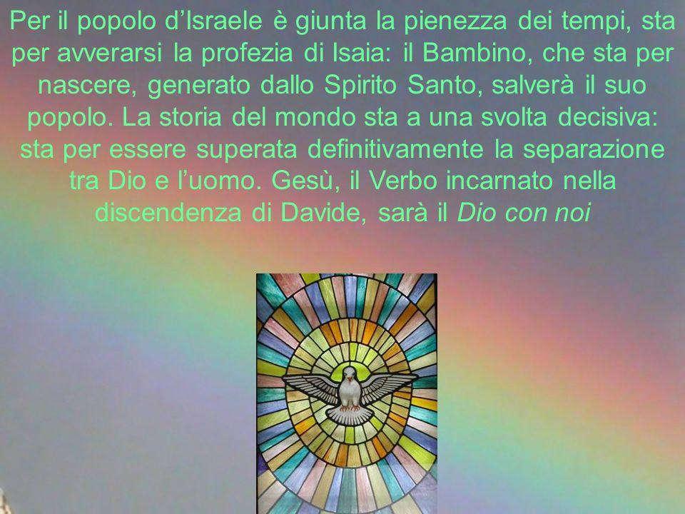 Per il popolo dIsraele è giunta la pienezza dei tempi, sta per avverarsi la profezia di Isaia: il Bambino, che sta per nascere, generato dallo Spirito Santo, salverà il suo popolo.