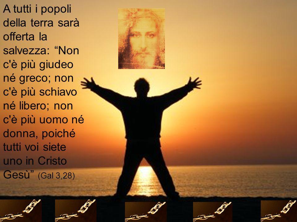 A tutti i popoli della terra sarà offerta la salvezza: Non c è più giudeo né greco; non c è più schiavo né libero; non c è più uomo né donna, poiché tutti voi siete uno in Cristo Gesù (Gal 3,28)