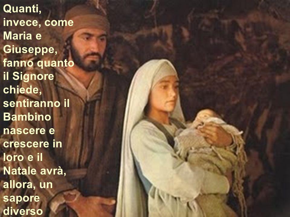 Quanti, invece, come Maria e Giuseppe, fanno quanto il Signore chiede, sentiranno il Bambino nascere e crescere in loro e il Natale avrà, allora, un sapore diverso