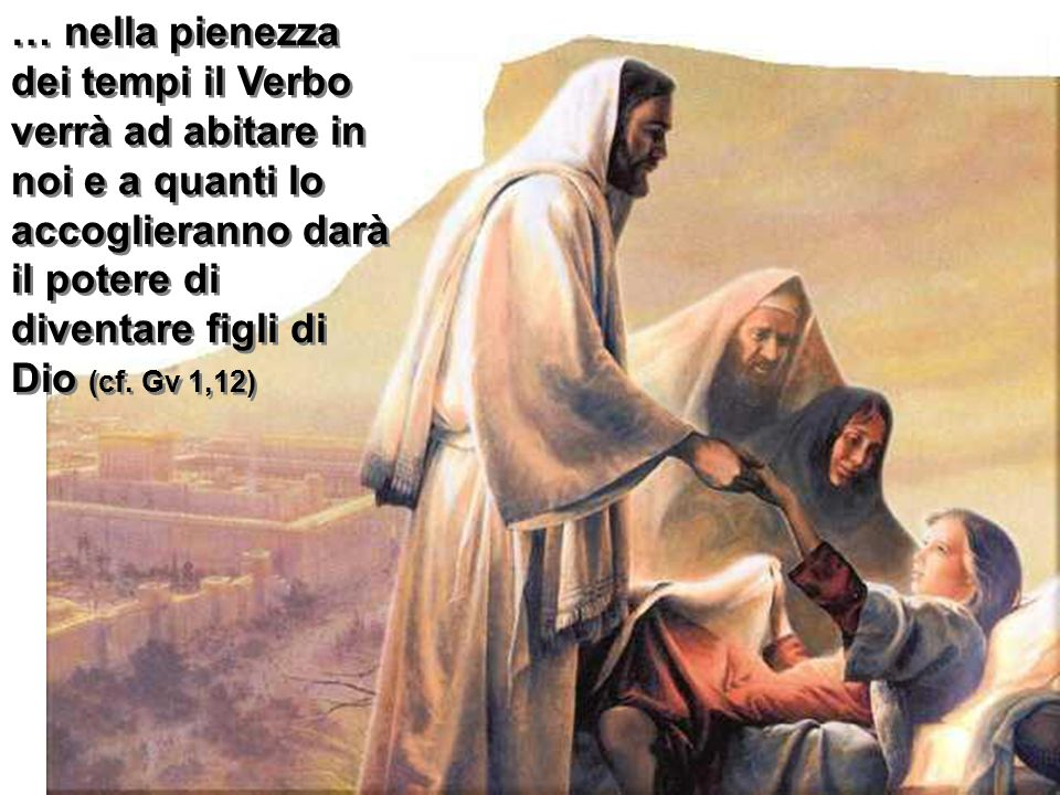… nella pienezza dei tempi il Verbo verrà ad abitare in noi e a quanti lo accoglieranno darà il potere di diventare figli di Dio (cf.