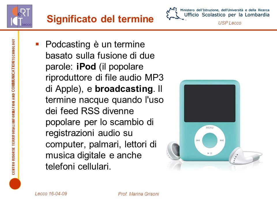 CENTRO RISORSE TERRITORIALI INFORMATION AND COMMUNICATION TECHNOLOGY USP Lecco Significato del termine Podcasting è un termine basato sulla fusione di due parole: iPod (il popolare riproduttore di file audio MP3 di Apple), e broadcasting.