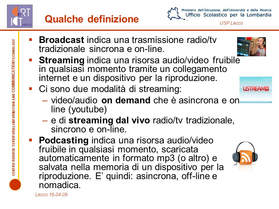 CENTRO RISORSE TERRITORIALI INFORMATION AND COMMUNICATION TECHNOLOGY USP Lecco Qualche definizione Broadcast indica una trasmissione radio/tv tradizionale sincrona e on-line.