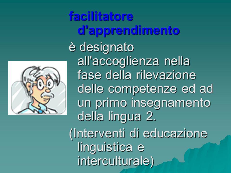 facilitatore d apprendimento è designato all accoglienza nella fase della rilevazione delle competenze ed ad un primo insegnamento della lingua 2.