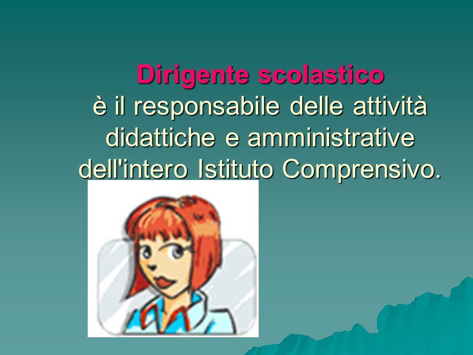 Dirigente scolastico è il responsabile delle attività didattiche e amministrative dell intero Istituto Comprensivo.