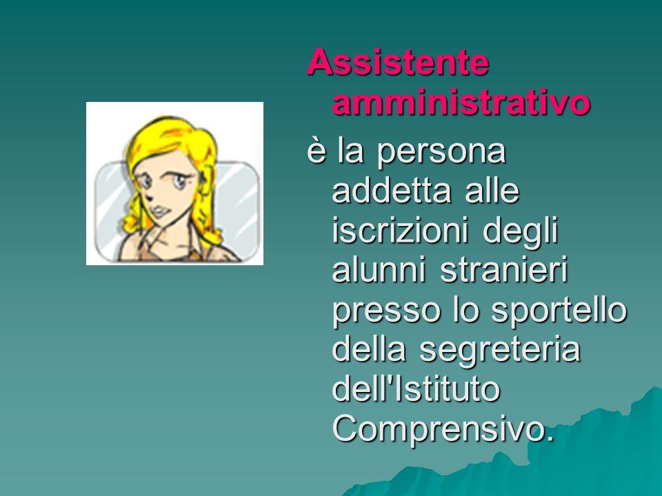 Assistente amministrativo è la persona addetta alle iscrizioni degli alunni stranieri presso lo sportello della segreteria dell Istituto Comprensivo.