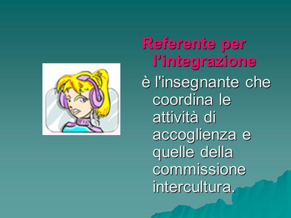 Referente per lintegrazione è l insegnante che coordina le attività di accoglienza e quelle della commissione intercultura.