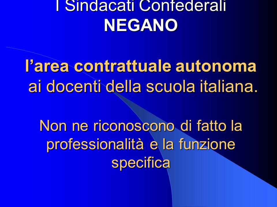 I Sindacati Confederali NEGANO larea contrattuale autonoma ai docenti della scuola italiana. Non ne riconoscono di fatto la professionalità e la funzi