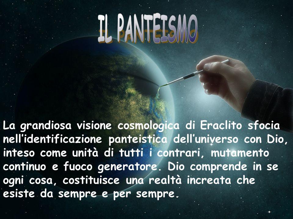 La grandiosa visione cosmologica di Eraclito sfocia nellidentificazione panteistica delluniverso con Dio, inteso come unità di tutti i contrari, mutam