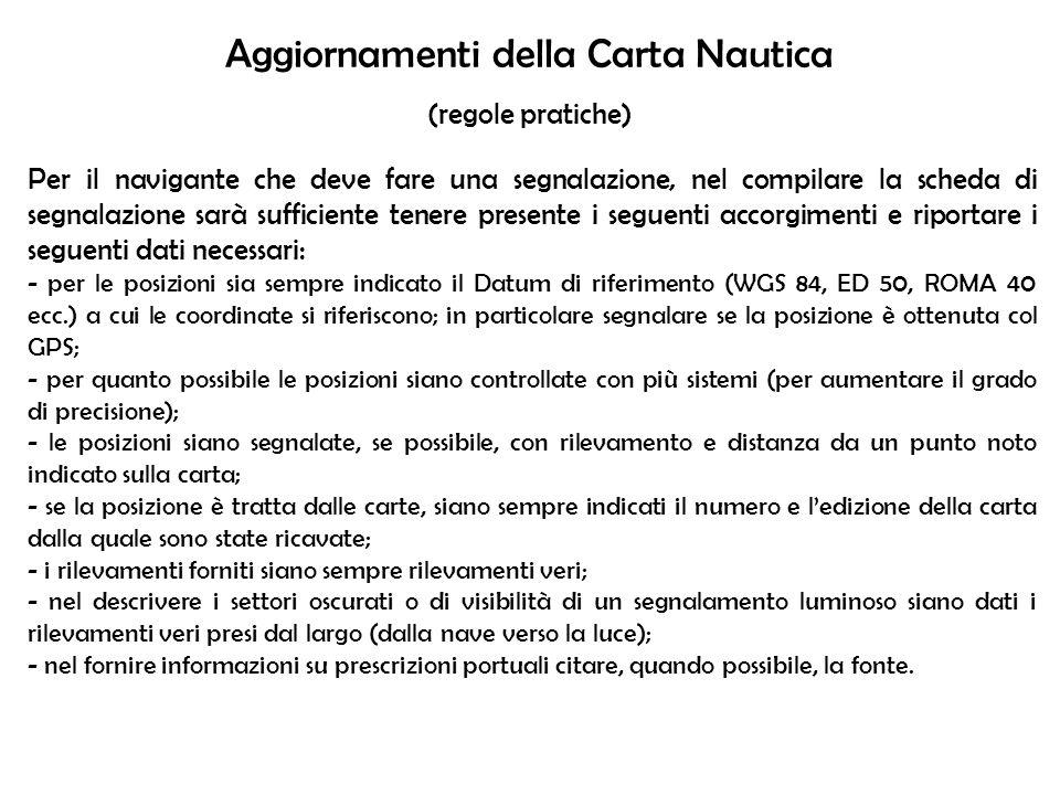 Aggiornamenti della Carta Nautica (regole pratiche) Per il navigante che deve fare una segnalazione, nel compilare la scheda di segnalazione sarà suff