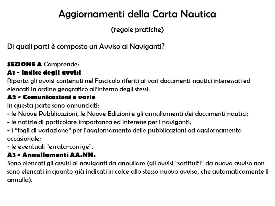 Aggiornamenti della Carta Nautica (regole pratiche) Di quali parti è composto un Avviso ai Naviganti? SEZIONE A Comprende: A1 - Indice degli avvisi Ri