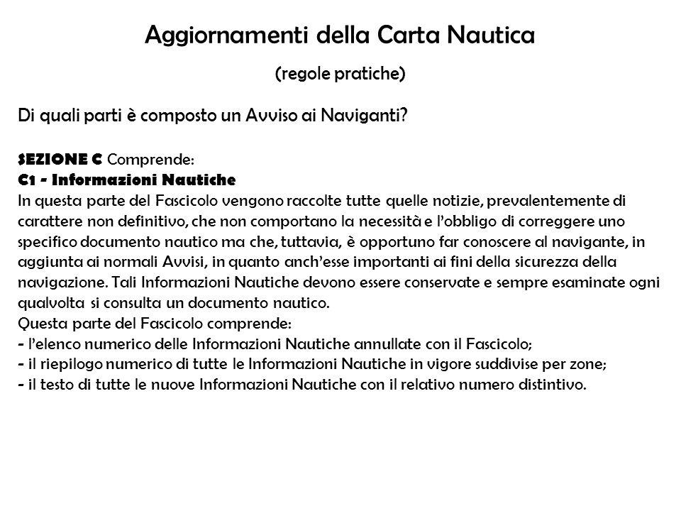 Aggiornamenti della Carta Nautica (regole pratiche) Di quali parti è composto un Avviso ai Naviganti? SEZIONE C Comprende: C1 - Informazioni Nautiche