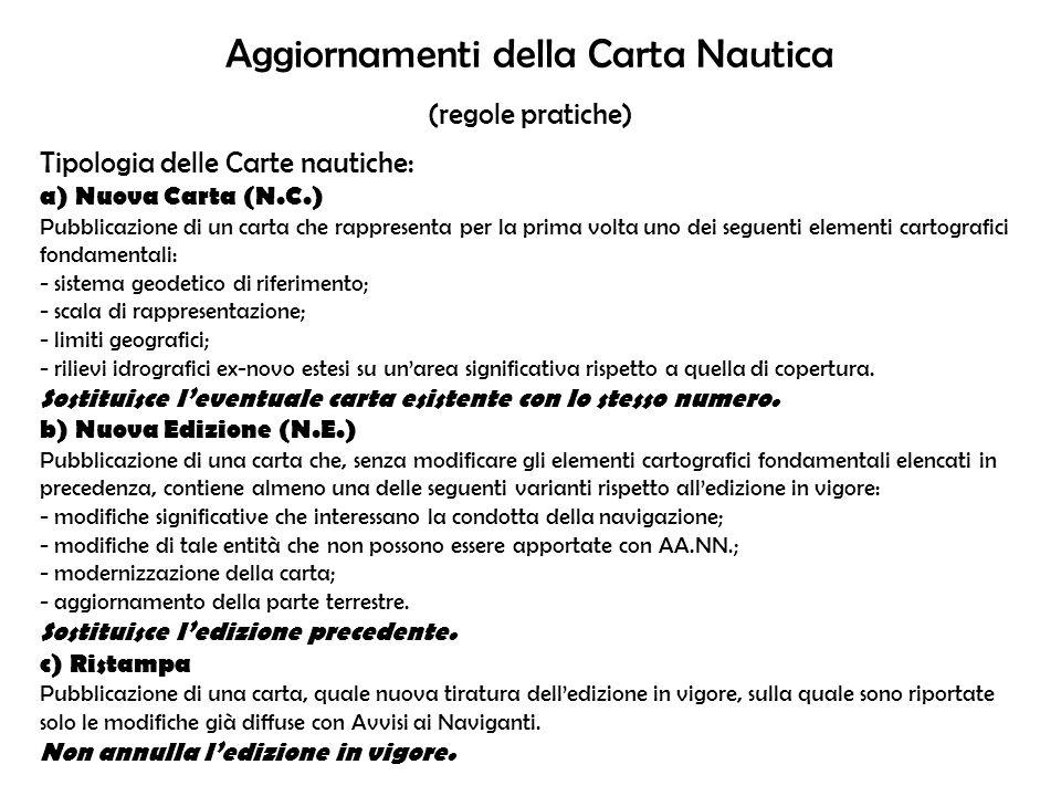 Aggiornamenti della Carta Nautica (regole pratiche) Tipologia delle Carte nautiche: a) Nuova Carta (N.C.) Pubblicazione di un carta che rappresenta pe