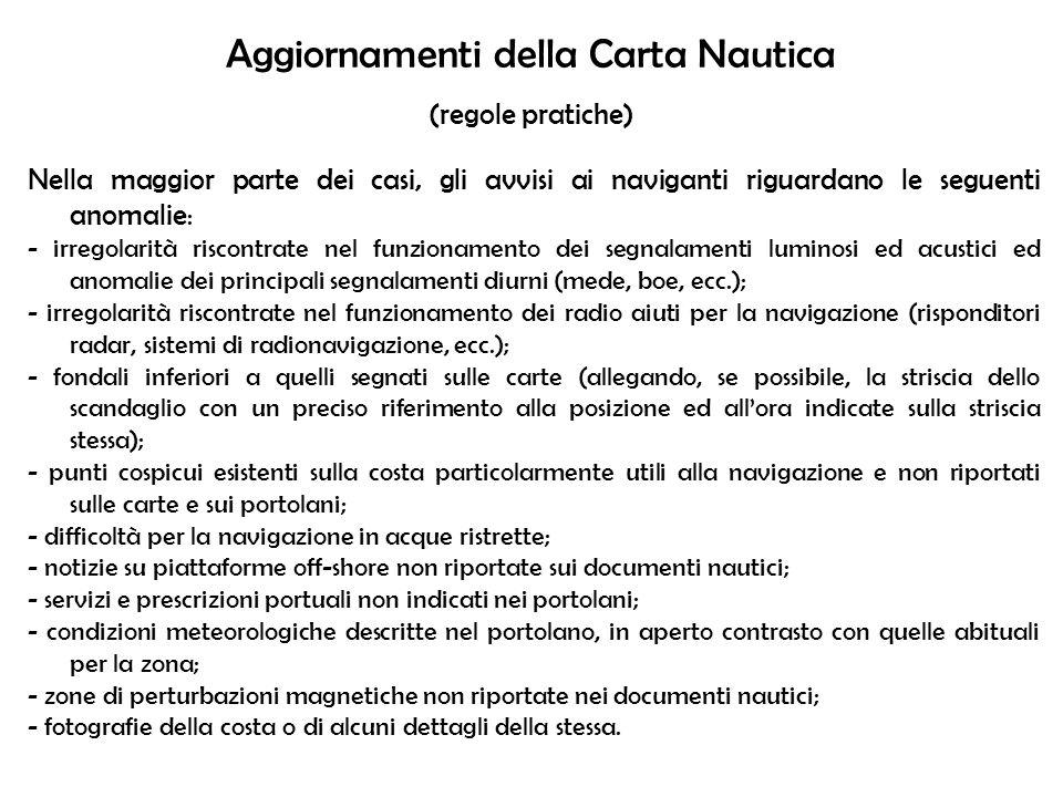 Aggiornamenti della Carta Nautica (regole pratiche) Nella maggior parte dei casi, gli avvisi ai naviganti riguardano le seguenti anomalie : - irregola