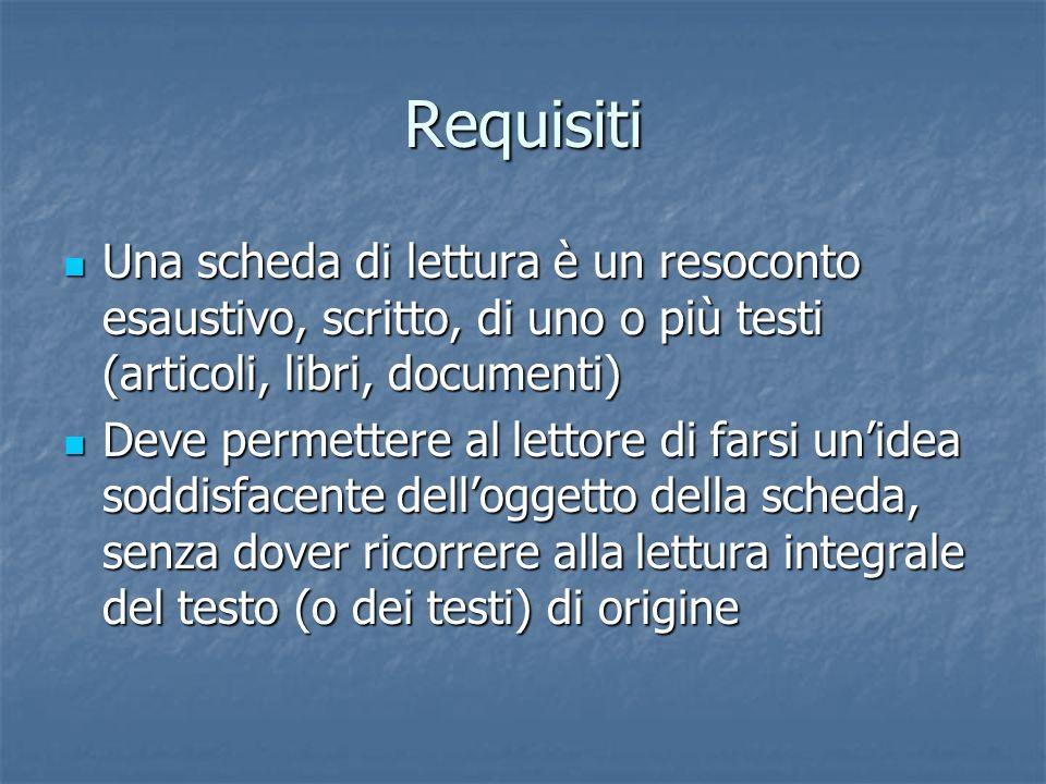 Requisiti Una scheda di lettura è un resoconto esaustivo, scritto, di uno o più testi (articoli, libri, documenti) Una scheda di lettura è un resocont