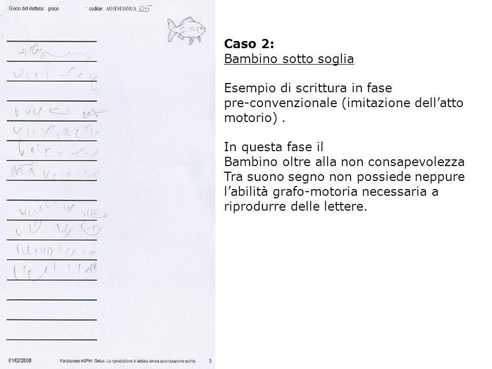 Caso 2: Bambino sotto soglia Esempio di scrittura in fase pre-convenzionale (imitazione dellatto motorio). In questa fase il Bambino oltre alla non co