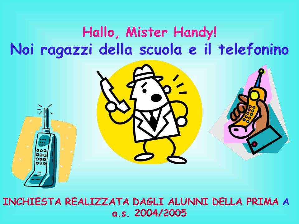 Hallo, Mister Handy! Noi ragazzi della scuola e il telefonino INCHIESTA REALIZZATA DAGLI ALUNNI DELLA PRIMA A a.s. 2004/2005