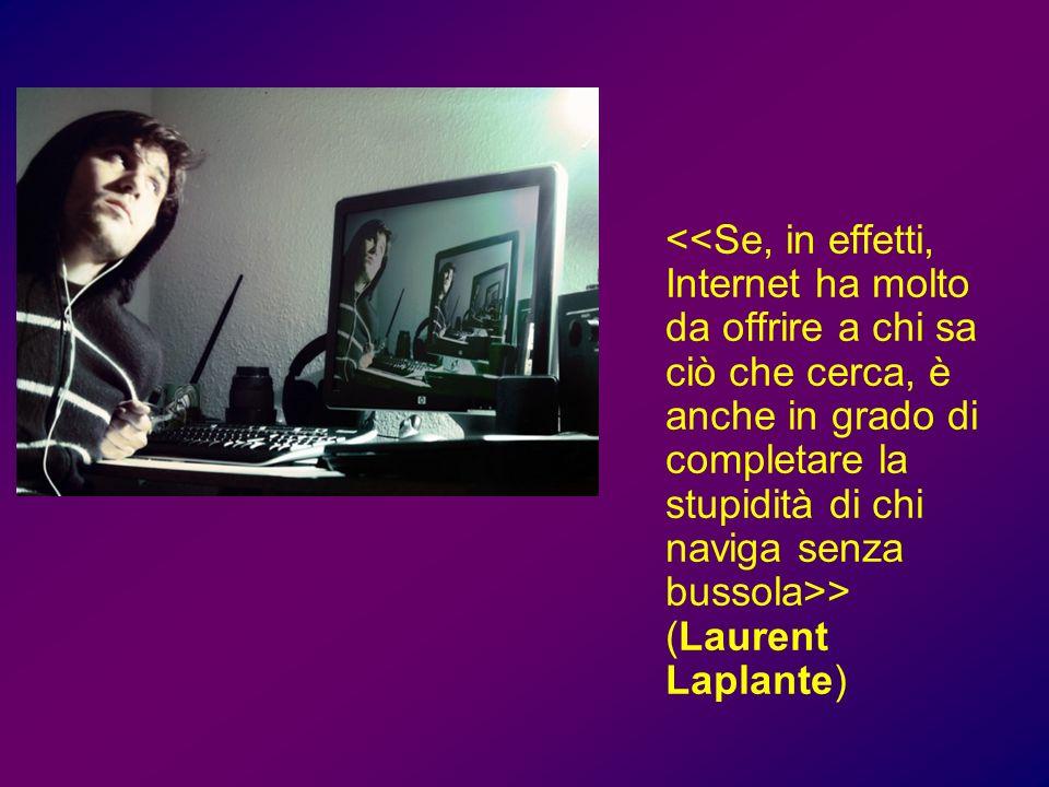<<Se, in effetti, Internet ha molto da offrire a chi sa ciò che cerca, è anche in grado di completare la stupidità di chi naviga senza bussola>> (Laurent Laplante)