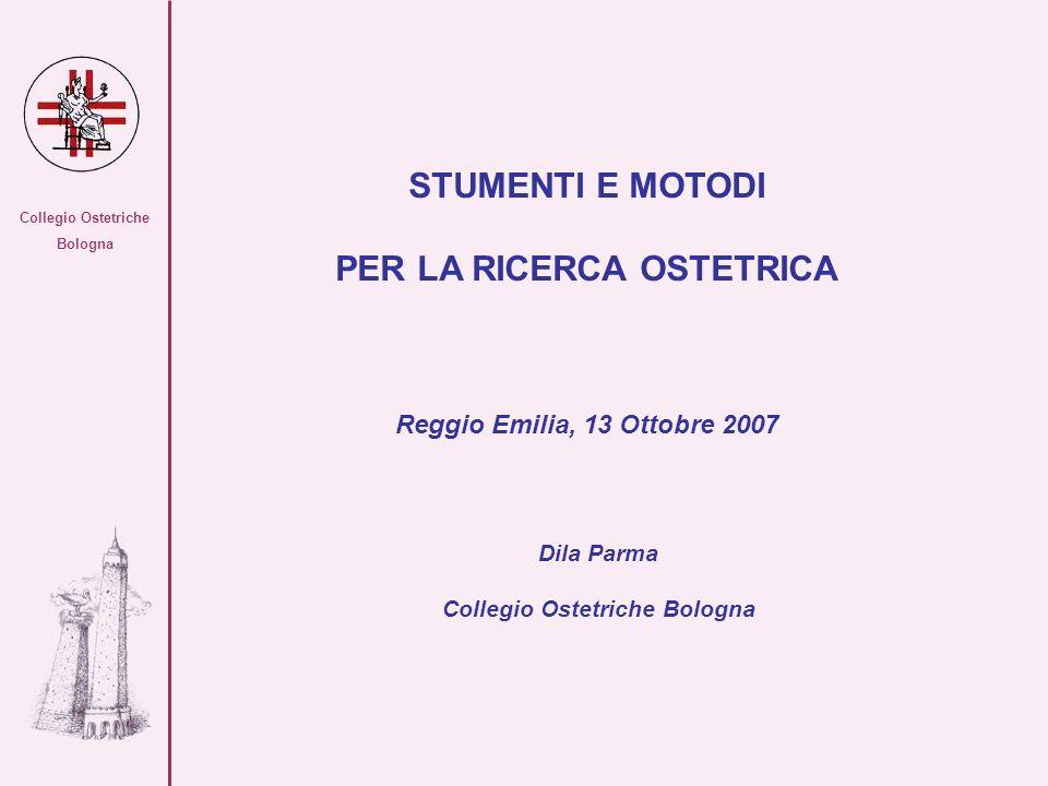 Collegio Ostetriche Bologna STUMENTI E MOTODI PER LA RICERCA OSTETRICA Reggio Emilia, 13 Ottobre 2007 Dila Parma Collegio Ostetriche Bologna