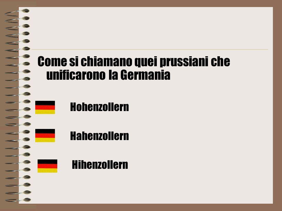 Come si chiamano quei prussiani che unificarono la Germania Hohenzollern Hahenzollern Hihenzollern