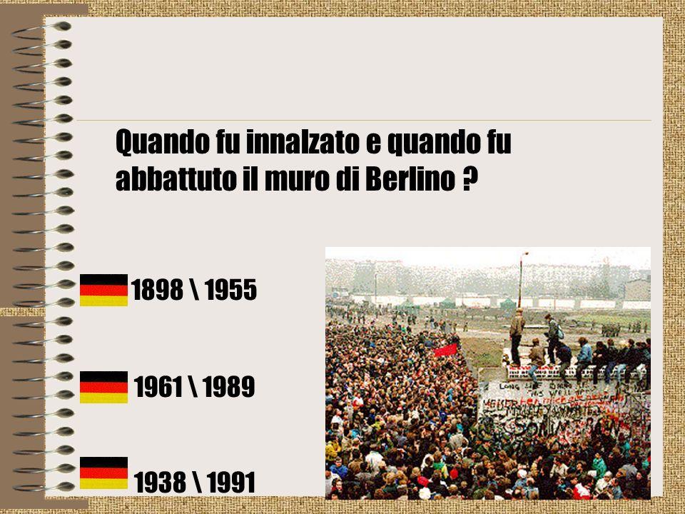 Quando fu innalzato e quando fu abbattuto il muro di Berlino ? 1898 \ 1955 1961 \ 1989 1938 \ 1991