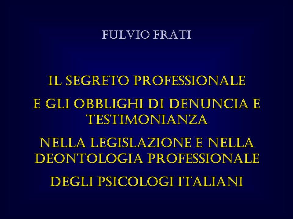 FULVIO FRATI Il segreto professionale e gli obblighi di denuncia e testimonianza nella legislazione e nella deontologia professionale degli Psicologi italiani