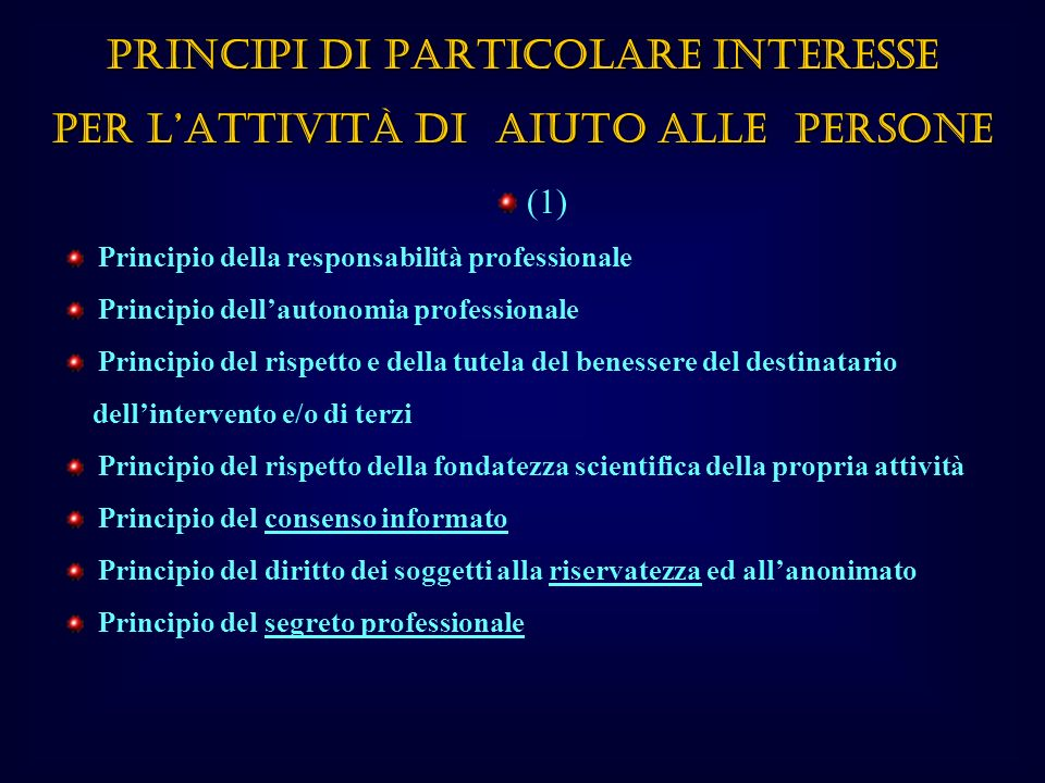 (1) Principio della responsabilità professionale Principio dellautonomia professionale Principio del rispetto e della tutela del benessere del destinatario dellintervento e/o di terzi Principio del rispetto della fondatezza scientifica della propria attività Principio del consenso informato Principio del diritto dei soggetti alla riservatezza ed allanonimato Principio del segreto professionale PRINCIPI DI PARTICOLARE INTERESSE PER LATTIVITÀ DI AIUTO ALLE PERSONE