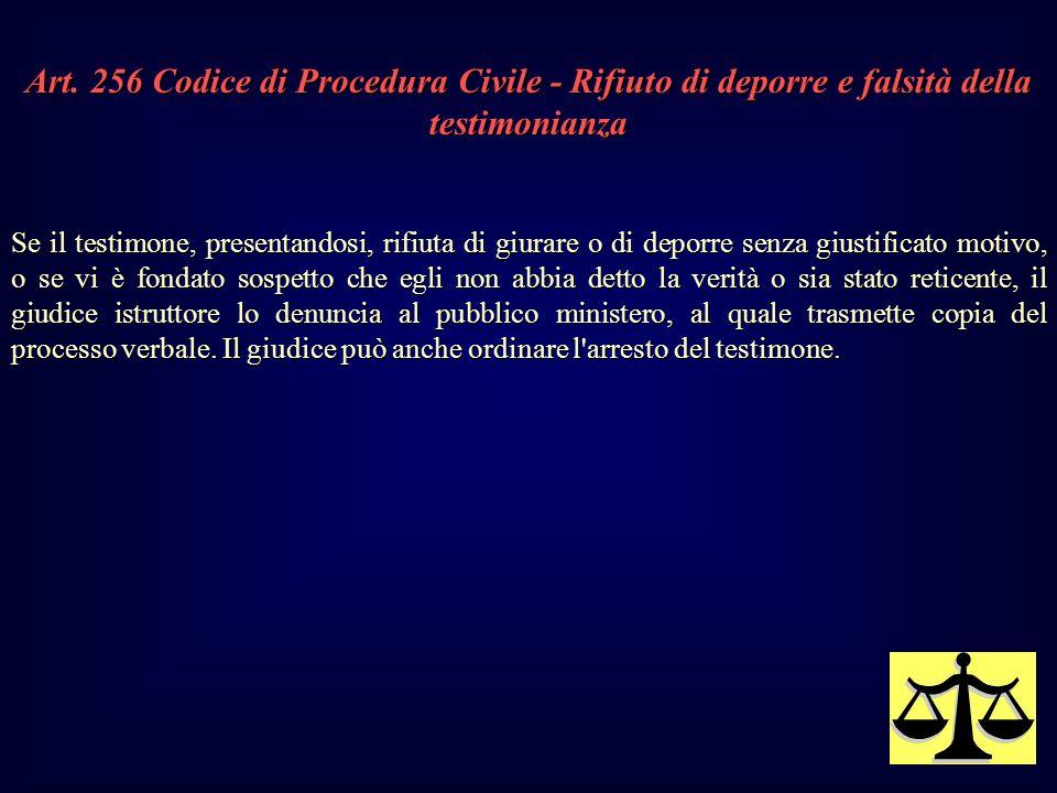 Art. 256 Codice di Procedura Civile - Rifiuto di deporre e falsità della testimonianza Se il testimone, presentandosi, rifiuta di giurare o di deporre