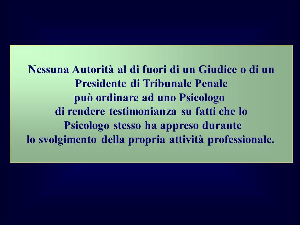 Nessuna Autorità al di fuori di un Giudice o di un Presidente di Tribunale Penale può ordinare ad uno Psicologo di rendere testimonianza su fatti che lo Psicologo stesso ha appreso durante lo svolgimento della propria attività professionale.
