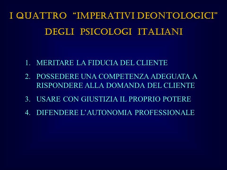 I QUATTRO IMPERATIVI DEONTOLOGICI DEGLI PSICOLOGI ITALIANI 1.MERITARE LA FIDUCIA DEL CLIENTE 2.POSSEDERE UNA COMPETENZA ADEGUATA A RISPONDERE ALLA DOMANDA DEL CLIENTE 3.USARE CON GIUSTIZIA IL PROPRIO POTERE 4.DIFENDERE LAUTONOMIA PROFESSIONALE