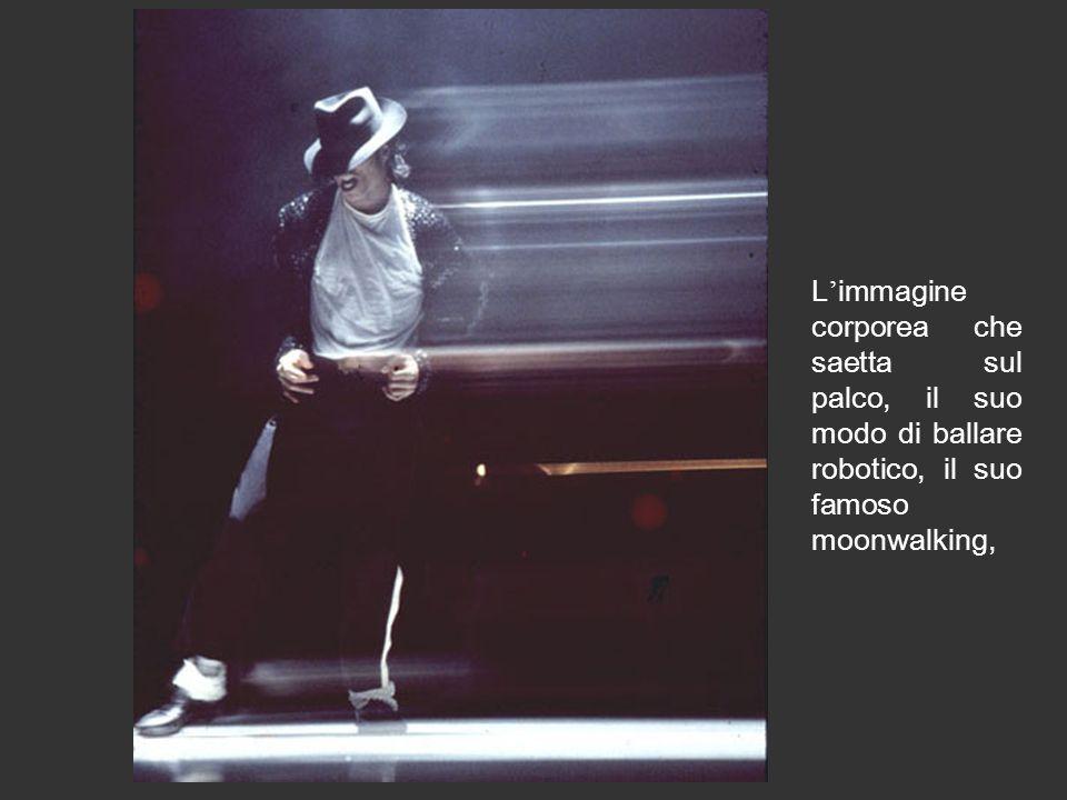 L immagine corporea che saetta sul palco, il suo modo di ballare robotico, il suo famoso moonwalking,