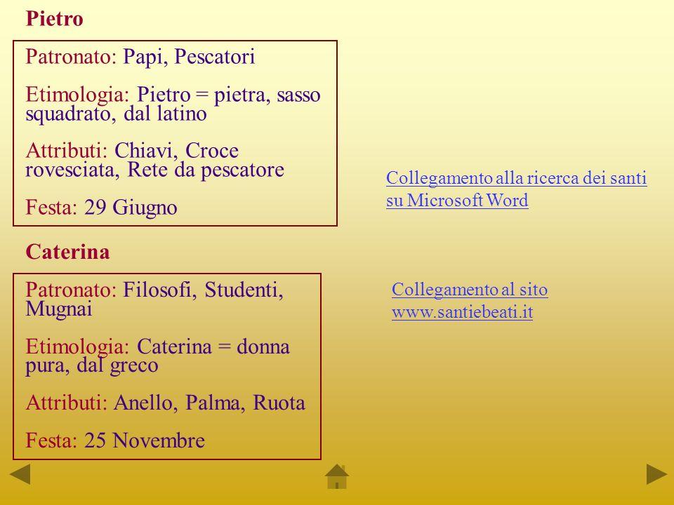 Pietro Patronato: Papi, Pescatori Etimologia: Pietro = pietra, sasso squadrato, dal latino Attributi: Chiavi, Croce rovesciata, Rete da pescatore Fest