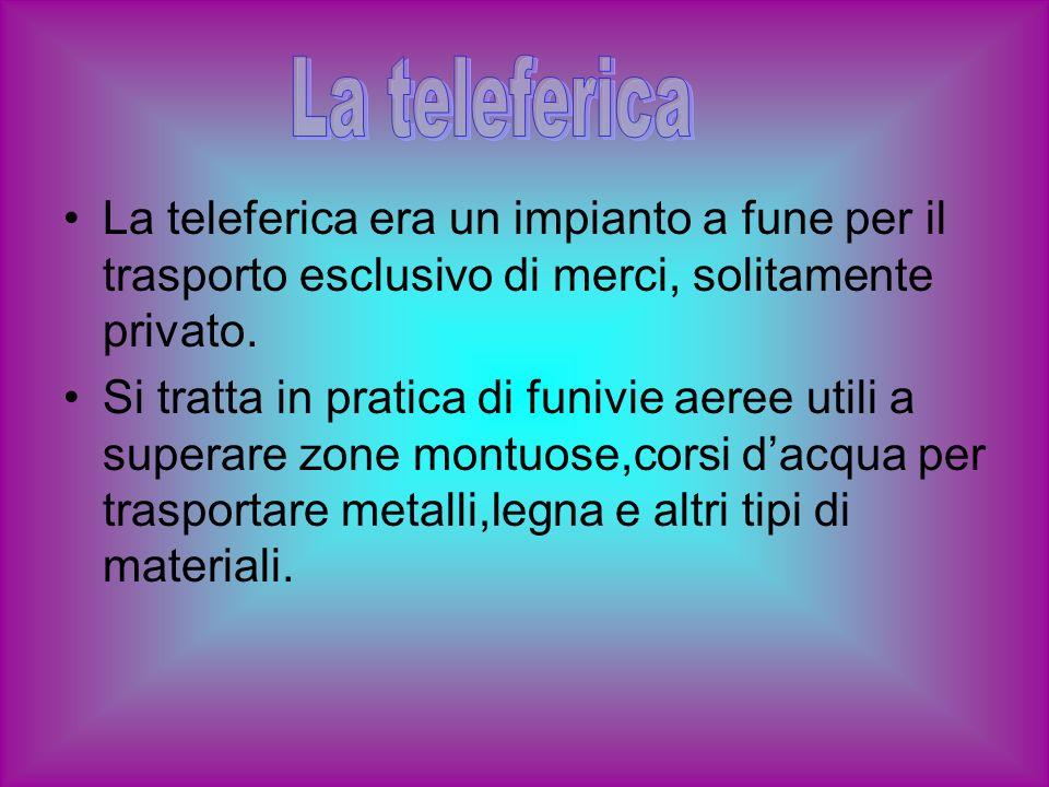 La teleferica era un impianto a fune per il trasporto esclusivo di merci, solitamente privato. Si tratta in pratica di funivie aeree utili a superare