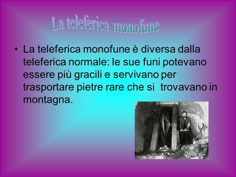 La teleferica monofune è diversa dalla teleferica normale: le sue funi potevano essere più gracili e servivano per trasportare pietre rare che si trov