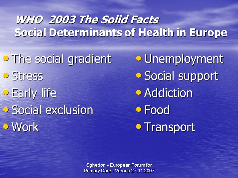 Sghedoni - European Forum for Primary Care - Verona 27.11.2007 WHO 2003 The Solid Facts Social Determinants of Health in Europe The social gradient The social gradient Stress Stress Early life Early life Social exclusion Social exclusion Work Work Unemployment Unemployment Social support Social support Addiction Addiction Food Food Transport Transport