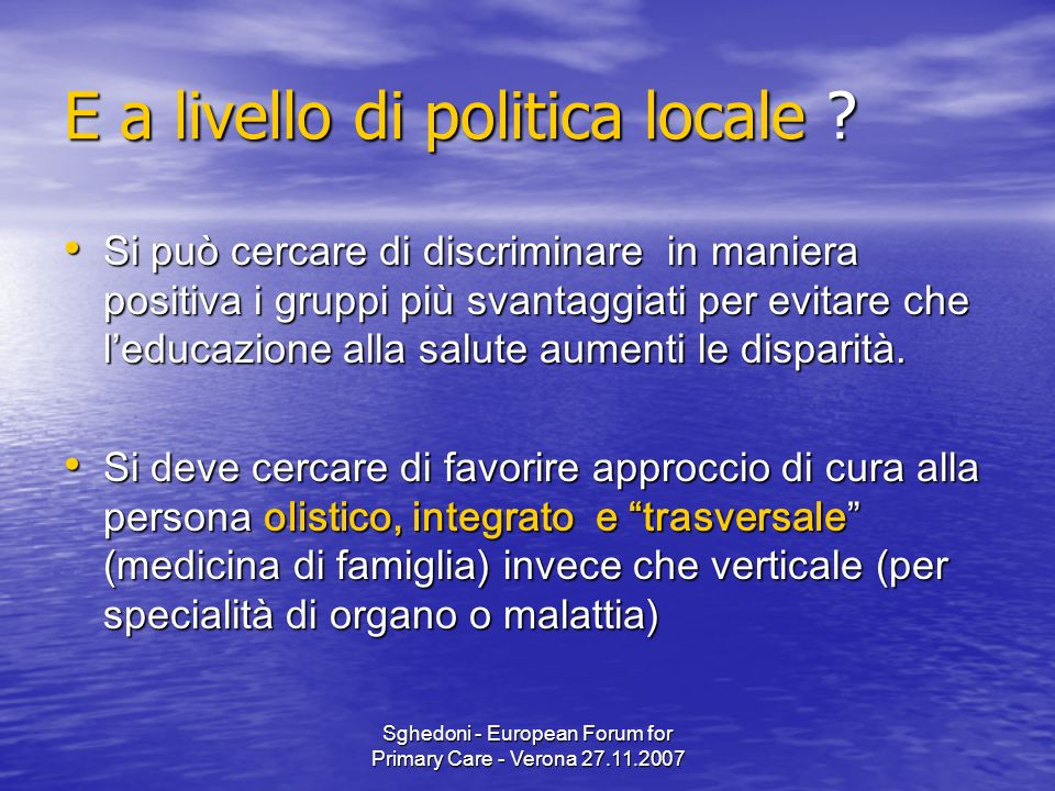 Sghedoni - European Forum for Primary Care - Verona 27.11.2007 E a livello di politica locale .