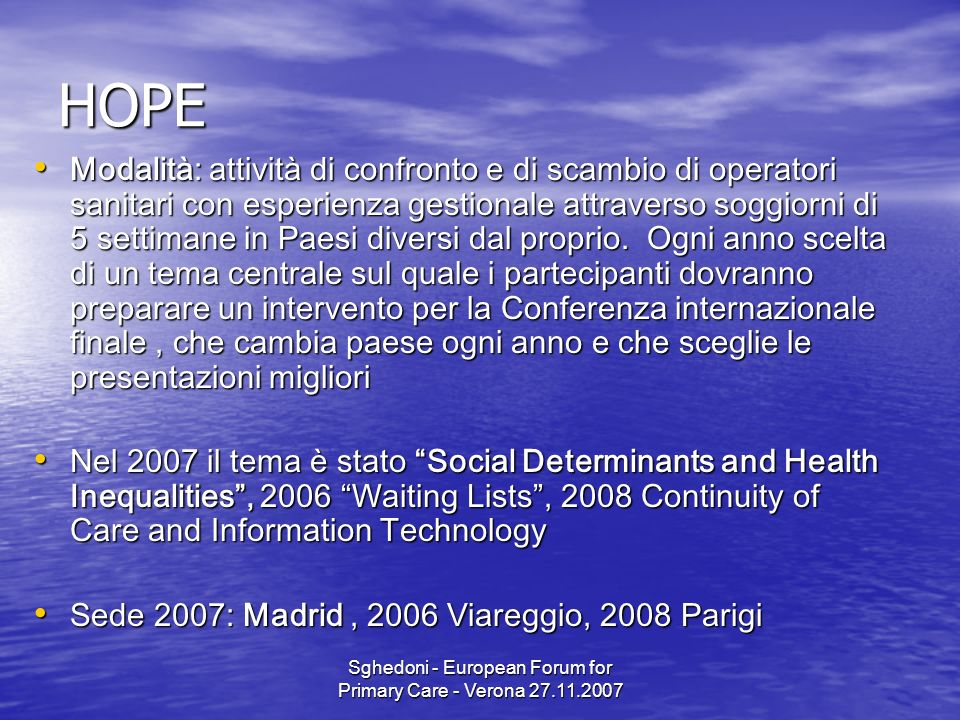 Sghedoni - European Forum for Primary Care - Verona 27.11.2007 HOPE Modalità: attività di confronto e di scambio di operatori sanitari con esperienza gestionale attraverso soggiorni di 5 settimane in Paesi diversi dal proprio.