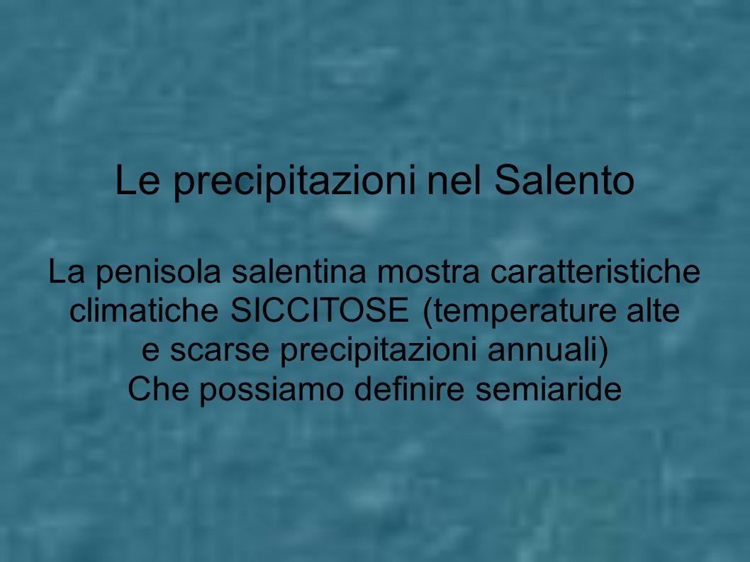 Le precipitazioni nel Salento La penisola salentina mostra caratteristiche climatiche SICCITOSE (temperature alte e scarse precipitazioni annuali) Che