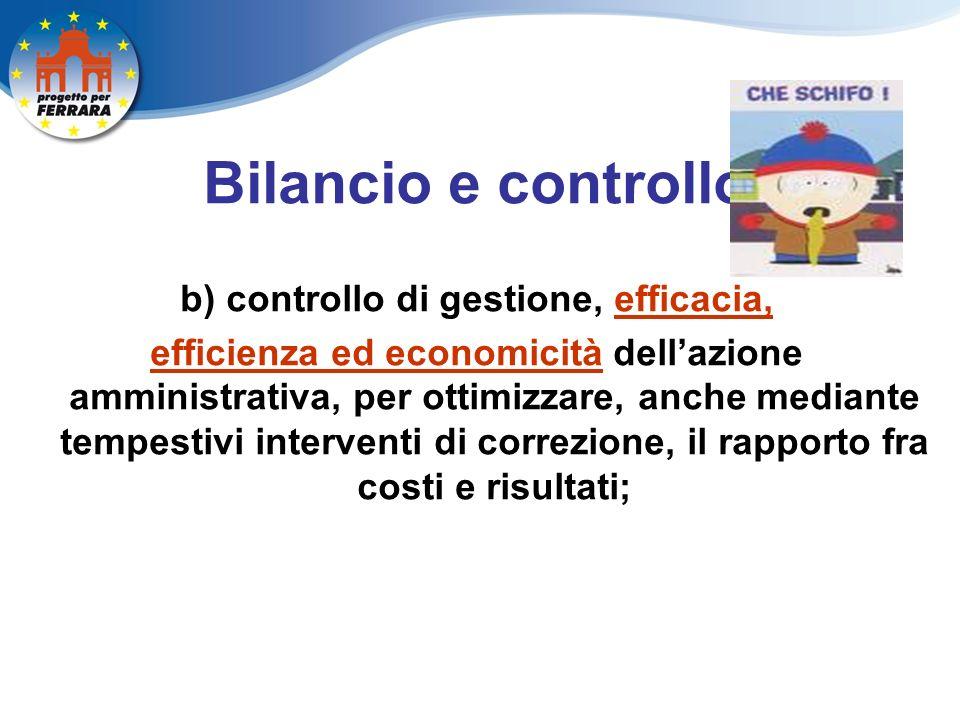 Bilancio e controllo b) controllo di gestione, efficacia, efficienza ed economicità dellazione amministrativa, per ottimizzare, anche mediante tempestivi interventi di correzione, il rapporto fra costi e risultati;