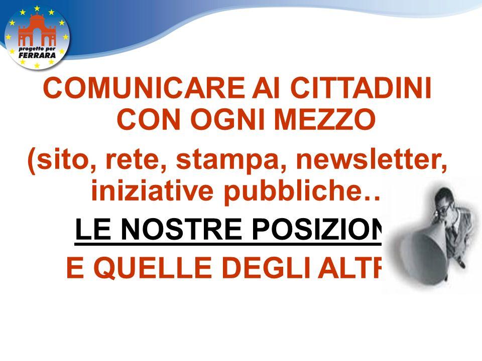 COMUNICARE AI CITTADINI CON OGNI MEZZO (sito, rete, stampa, newsletter, iniziative pubbliche…) LE NOSTRE POSIZIONI E QUELLE DEGLI ALTRI.