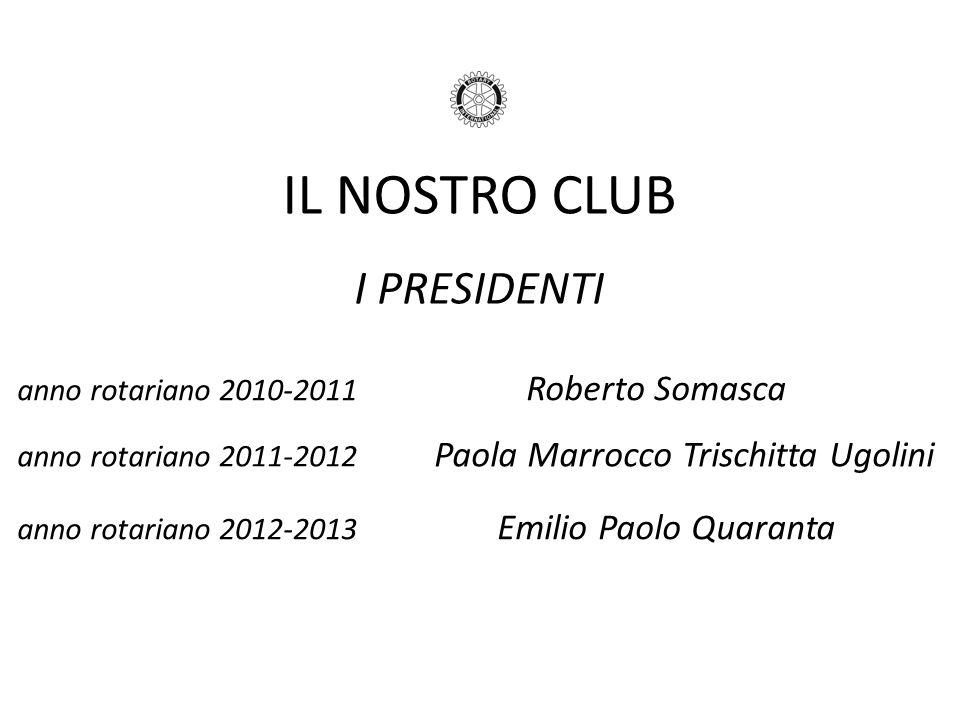 IL NOSTRO CLUB I PRESIDENTI anno rotariano 2010-2011 Roberto Somasca anno rotariano 2011-2012 Paola Marrocco Trischitta Ugolini anno rotariano 2012-20