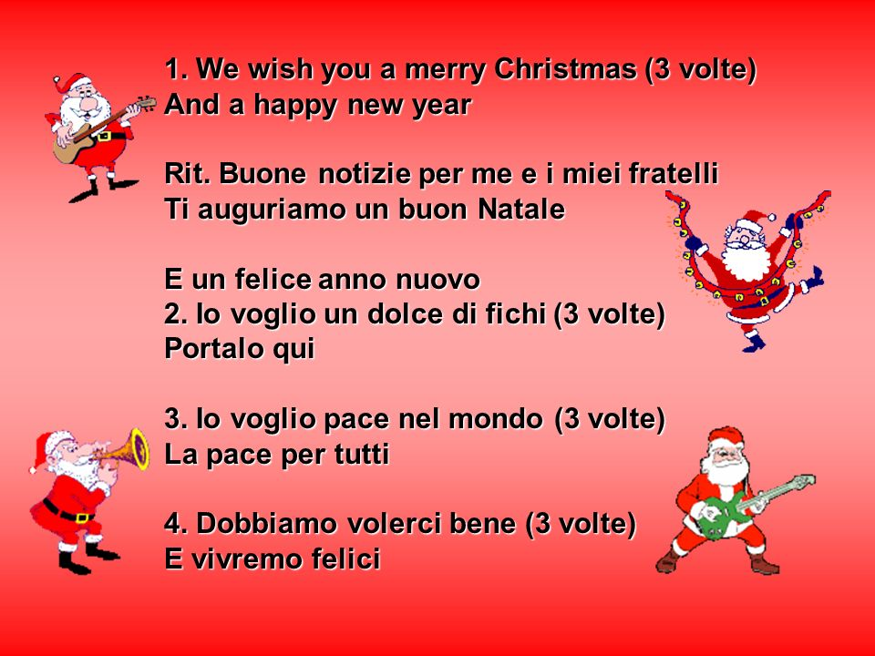 1. We wish you a merry Christmas (3 volte) And a happy new year Rit. Buone notizie per me e i miei fratelli Ti auguriamo un buon Natale E un felice an