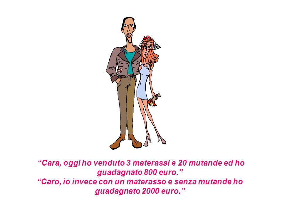 Cara, oggi ho venduto 3 materassi e 20 mutande ed ho guadagnato 800 euro. Caro, io invece con un materasso e senza mutande ho guadagnato 2000 euro.
