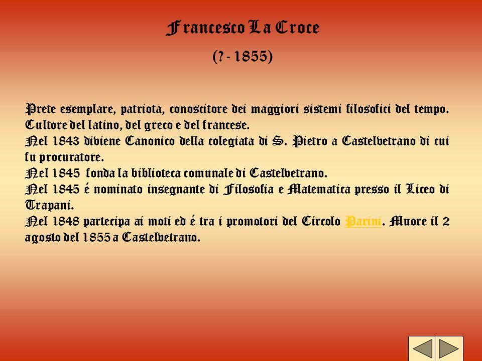 Francesco La Croce (?- 1855) Prete esemplare, patriota, conoscitore dei maggiori sistemi filosofici del tempo. Cultore del latino, del greco e del fra