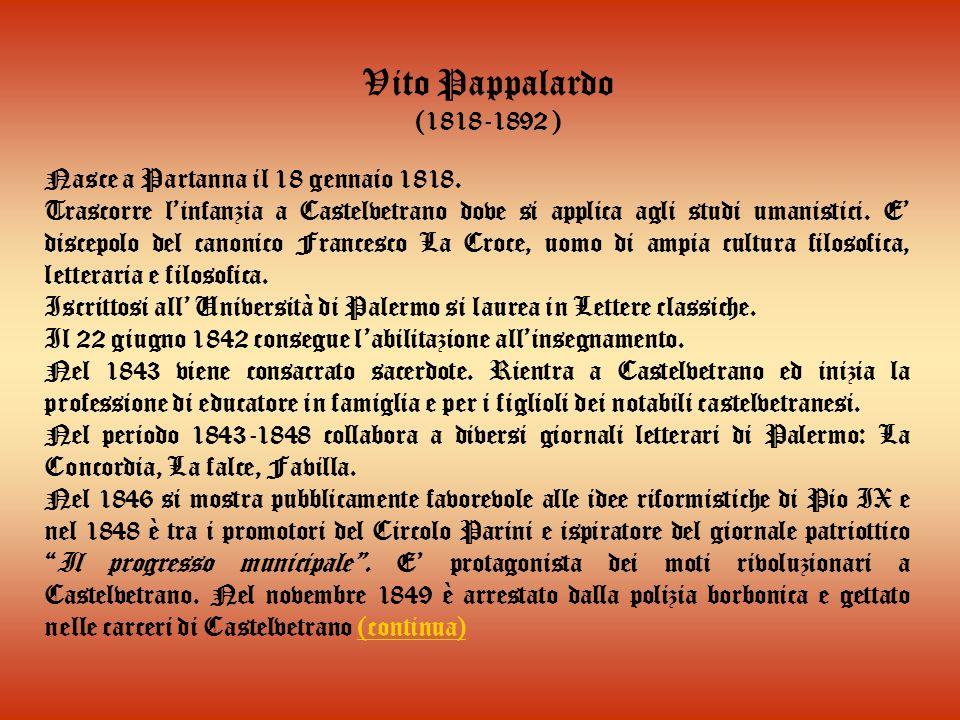 Vito Pappalardo (1818-1892 ) Nasce a Partanna il 18 gennaio 1818. Trascorre linfanzia a Castelvetrano dove si applica agli studi umanistici. E discepo