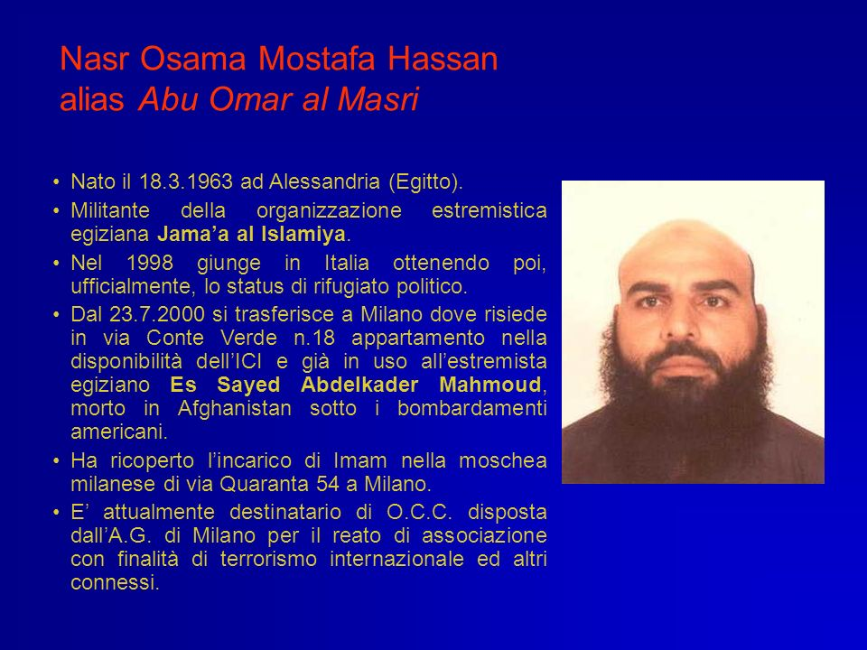 Nasr Osama Mostafa Hassan alias Abu Omar al Masri Nato il 18.3.1963 ad Alessandria (Egitto). Militante della organizzazione estremistica egiziana Jama