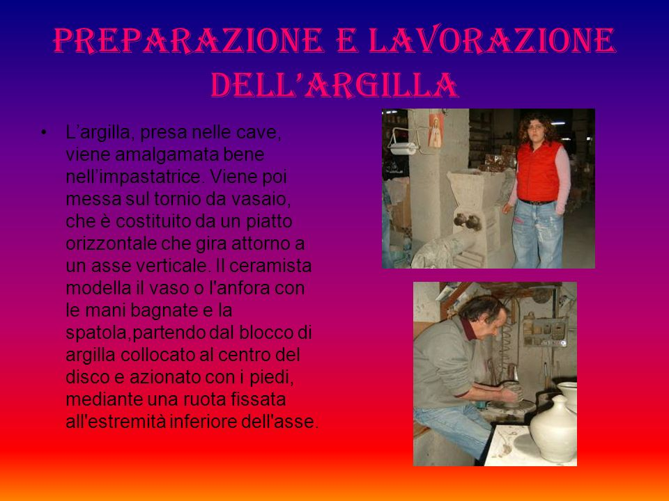 Preparazione e lavorazione dellargilla Largilla, presa nelle cave, viene amalgamata bene nellimpastatrice.