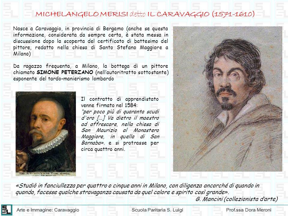 Arte e Immagine: CaravaggioScuola Paritaria S. LuigiProf.ssa Dora Meroni MICHELANGELO MERISI detto IL CARAVAGGIO (1571-1610) Nasce a Caravaggio, in pr