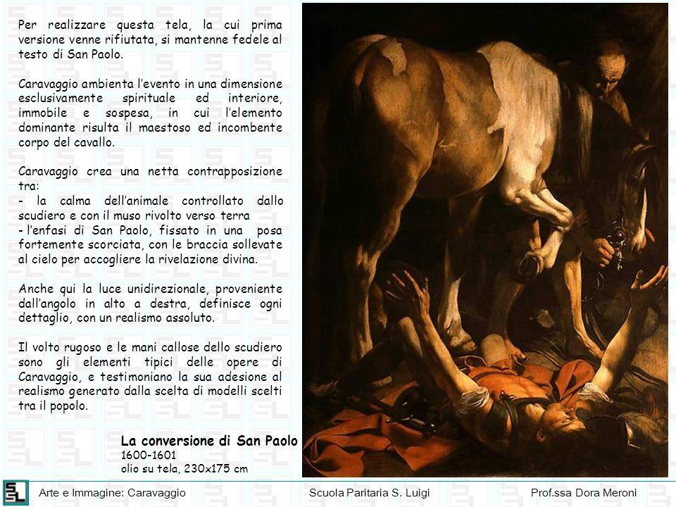 Arte e Immagine: CaravaggioScuola Paritaria S. LuigiProf.ssa Dora Meroni La conversione di San Paolo 1600-1601 olio su tela, 230x175 cm Per realizzare